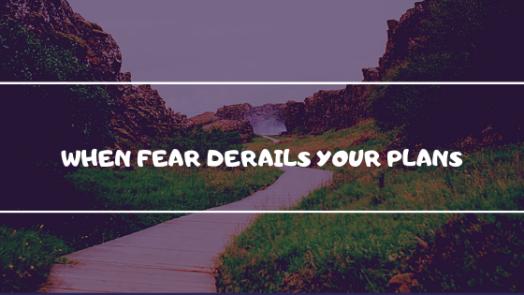 When fear derails your plans.png